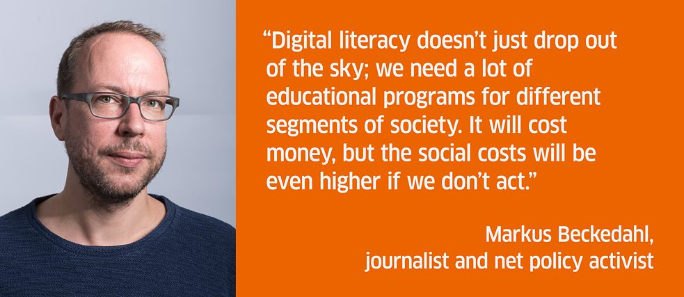 Digital literacy doesn't just drop out of the sky; we need a lot of educational programs for different segments of society. It will cost money, but the social costs will be even higher if we don't act.<br><i>Markus Beckedahl, journalist and net policy activist</i>