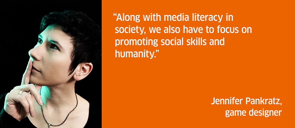 Along with media literacy in society, we also have to focus on promoting social skills and humanity. <br><i>Jennifer Pankratz, game designer</i>