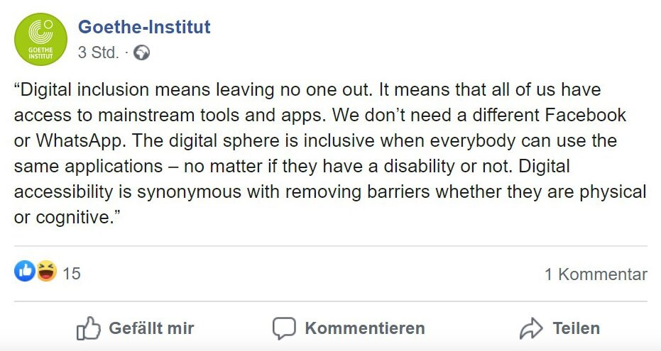 "This is a screenshot of Javier Montaner's Facebook post which reads: ""Digital inclusion means leaving no one out. It means that all of us have access to mainstream tools and apps. We don't need a different Facebook or WhatsApp. The digital sphere is inclusive when everybody can use the same applications – no matter if they have a disability or not. Digital accessibility is synonymous with removing barriers whether they are physical or cognitive."""